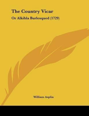 The Country Vicar - Or Alkibla Burlesqued (1729) (Paperback): William Asplin