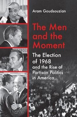 The Men and the Moment - The Election of 1968 and the Rise of Partisan Politics in America (Hardcover): Aram Goudsouzian
