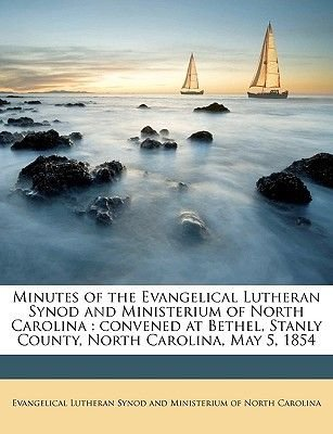 Minutes of the Evangelical Lutheran Synod and Ministerium of North Carolina - Convened at Bethel, Stanly County, North...