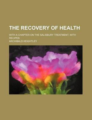 The Recovery of Health; With a Chapter on the Salisbury Treatment, with Recipes (Paperback): Archibald Keightley