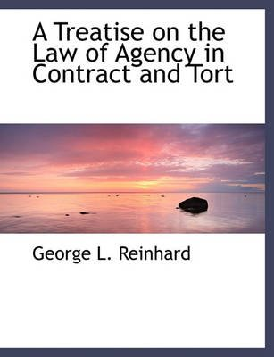 A Treatise on the Law of Agency in Contract and Tort (Hardcover): George L. Reinhard