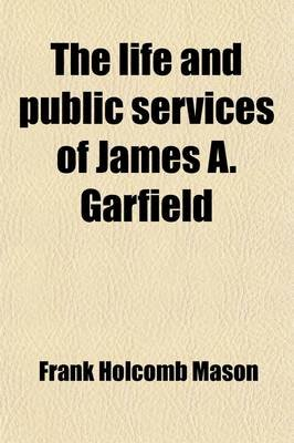 The Life and Public Service of James A. Garfield; A Biographical Sketch (Paperback): Frank Holcomb Mason