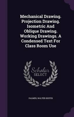 Mechanical Drawing. Projection Drawing. Isometric and Oblique Drawing. Working Drawings. a Condensed Text for Class Room Use...