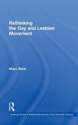 Rethinking the Gay and Lesbian Movement (Hardcover): Marc Stein