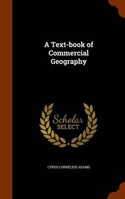A Text-Book of Commercial Geography (Hardcover): Cyrus Cornelius Adams