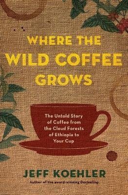 Where the Wild Coffee Grows - The Untold Story of Coffee from the Cloud Forests of Ethiopia to Your Cup (Hardcover): Jeff...