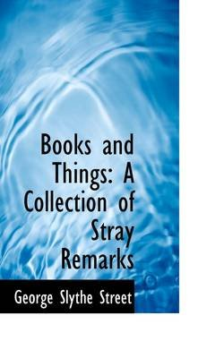 Books and Things - A Collection of Stray Remarks (Hardcover): George Slythe Street