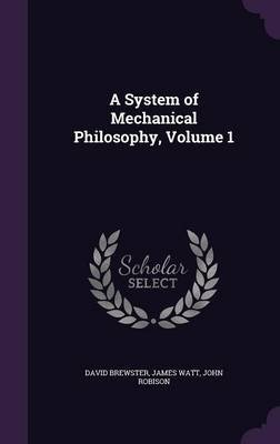 A System of Mechanical Philosophy, Volume 1 (Hardcover): David Brewster, James Watt, John Robison