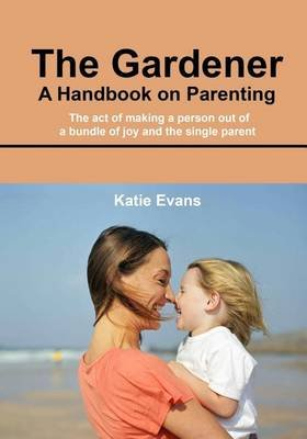 The Gardener- A Handbook on Parenting - The Act of Making a Person Out of a Bundle of Joy and the Single Parent (Paperback):...