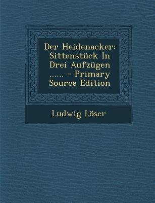 Der Heidenacker - Sittenstuck in Drei Aufzugen ...... - Primary Source Edition (German, Paperback): Ludwig Loser