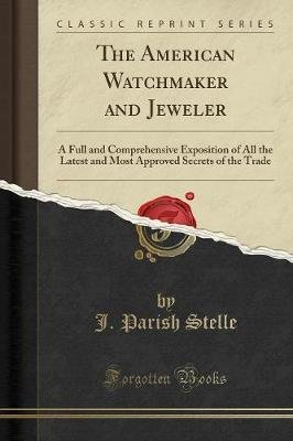 The American Watchmaker and Jeweler - A Full and Comprehensive Exposition of All the Latest and Most Approved Secrets of the...
