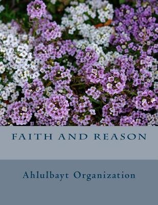 Faith and Reason (Paperback): Ahlulbayt Organization