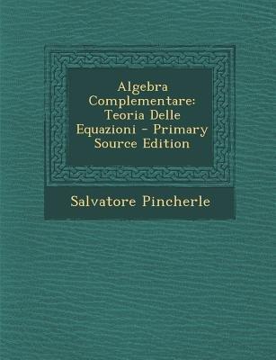 Algebra Complementare - Teoria Delle Equazioni (English, Italian, Paperback): Salvatore Pincherle