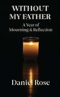 Without My Father - A Year of Mourning and Reflection (Paperback): Daniel Rose