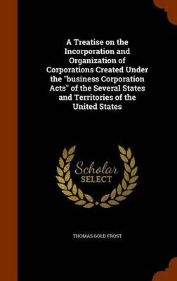A Treatise on the Incorporation and Organization of Corporations Created Under the Business Corporation Acts of the Several...