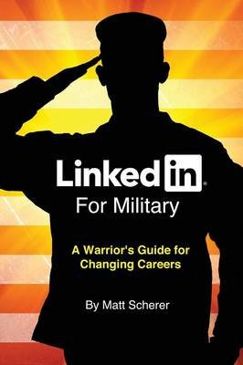 Linkedin for Military - A Warrior's Guide for Changing Careers (Paperback): Matt Scherer