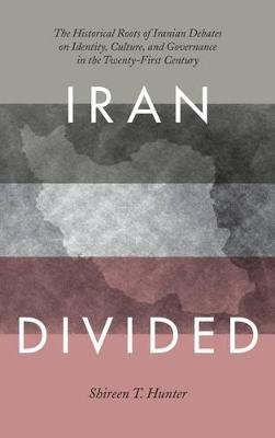 Iran Divided - The Historical Roots of Iranian Debates on Identity, Culture, and Governance in the Twenty-First Century...