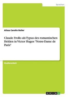 "Claude Frollo ALS Typus Des Romantischen Helden in Victor Hugos ""Notre-Dame de Paris"" (German, Paperback): Alissa Carolin Roller"