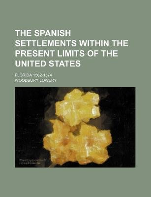 The Spanish Settlements Within the Present Limits of the United States; Florida 1562-1574 (Paperback): Woodbury Lowery