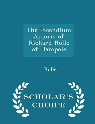 The Incendium Amoris of Richard Rolle of Hampole - Scholar's Choice Edition (Paperback): Rolle