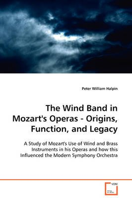 The Wind Band in Mozart's Operas - Origins, Function, and Legacy (Paperback): Peter William Halpin