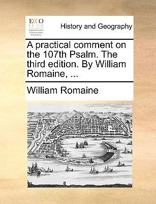 A Practical Comment on the 107th Psalm. the Third Edition. by William Romaine, ... (Paperback): William Romaine