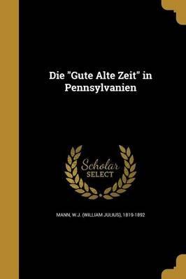 Die Gute Alte Zeit in Pennsylvanien (Paperback): W J (William Julius) 1819-1892 Mann