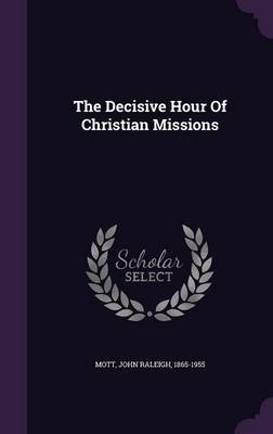 The Decisive Hour of Christian Missions (Hardcover): John Raleigh 1865-1955 Mott