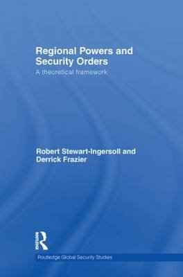 Regional Powers and Security Orders - A Theoretical Framework (Hardcover): Robert Stewart-Ingersoll, Derrick Frazier