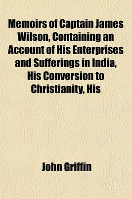 Memoirs of Captain James Wilson, Containing an Account of His Enterprises and Sufferings in India, His Conversion to...