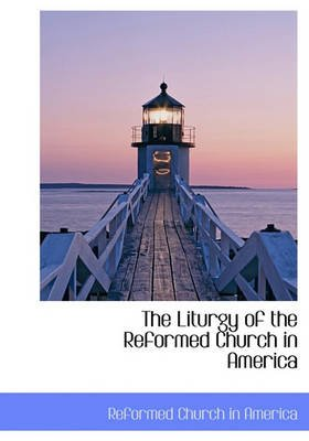 The Liturgy of the Reformed Church in America (Hardcover): Church In America Reformed Church in America, Reformed Church in...