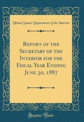 Report of the Secretary of the Interior for the Fiscal Year Ending June 30, 1887 (Classic Reprint) (Hardcover): United States...