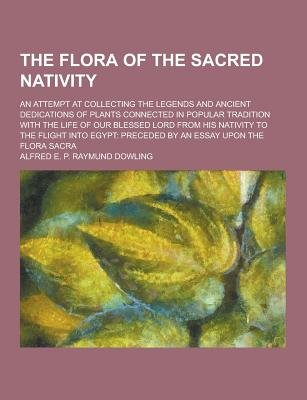 The Flora of the Sacred Nativity; An Attempt at Collecting the Legends and Ancient Dedications of Plants Connected in Popular...