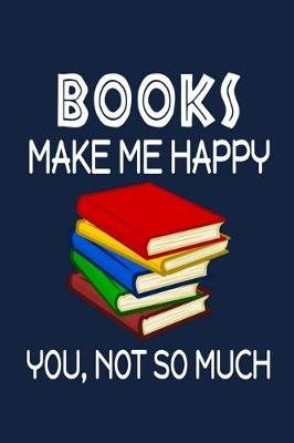 Books Make Me Happy, You, Not So Much (Paperback): Jeremy James