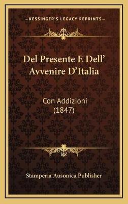 del Presente E Dell' Avvenire D'Italia - Con Addizioni (1847) (Italian, Hardcover): Stamperia Ausonica Publisher