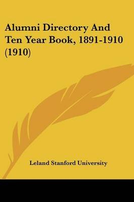 Alumni Directory And Ten Year Book, 1891-1910 (1910) (Paperback): Leland Stanford University