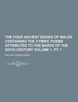 The Four Ancient Books of Wales Containing the Cymric Poems Attributed to the Bards of the Sixth Century Volume 1, PT. 1...