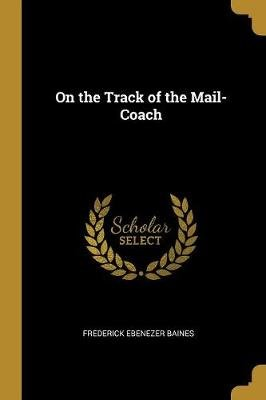 On the Track of the Mail-Coach (Paperback): Frederick Ebenezer Baines