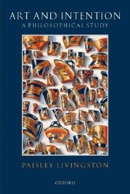 Art and Intention - A Philosophical Study (Paperback, New edition): Paisley Livingston