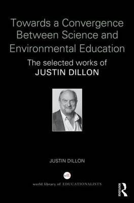 Towards a Convergence Between Science and Environmental Education - The Selected Works of Justin Dillon (Hardcover): Justin...