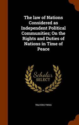 The Law of Nations Considered as Independent Political Communities; On the Rights and Duties of Nations in Time of Peace...