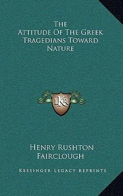 The Attitude of the Greek Tragedians Toward Nature (Hardcover): Henry Rushton Fairclough