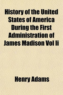 History of the United States of America During the First Administration of James Madison Vol II (Paperback): Henry Adams