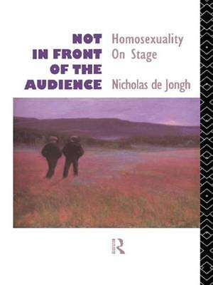 Not in Front of the Audience - Homosexuality On Stage (Electronic book text): Nicholas De Jongh