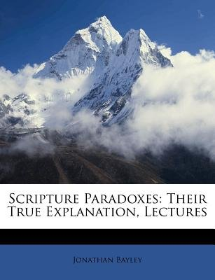 Scripture Paradoxes - Their True Explanation, Lectures (Paperback): Jonathan Bayley