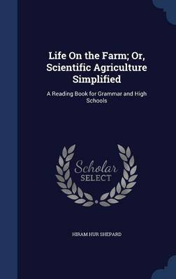 Life on the Farm; Or, Scientific Agriculture Simplified - A Reading Book for Grammar and High Schools (Hardcover): Hiram Hur...