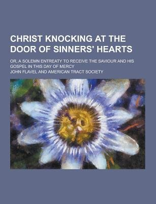 Christ Knocking at the Door of Sinners' Hearts; Or, a Solemn Entreaty to Receive the Saviour and His Gospel in This Day of...