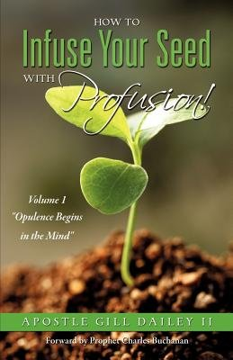 How to Infuse Your Seed with Profusion! Volume 1 (Paperback): Apostle Gill Dailey II