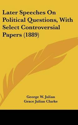 Later Speeches on Political Questions, with Select Controversial Papers (1889) (Hardcover): George W. Julian