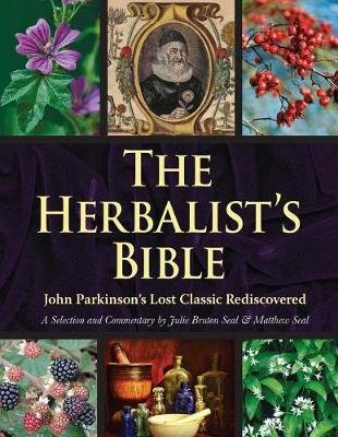 The Herbalist's Bible - John Parkinson's Lost Classic--82 Herbs and Their Medicinal Uses (Paperback): Julie...